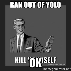 kill yourself guy - ran out of yolo                                  ok