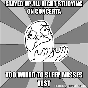 Whyyy??? - stayed up all night studying  on concerta too wired to sleep, misses test