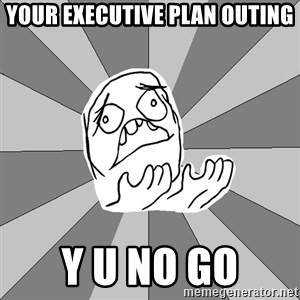 Whyyy??? - Your Executive plan outing y u no go