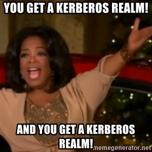 The Giving Oprah - You get a Kerberos Realm! And You get A Kerberos Realm!