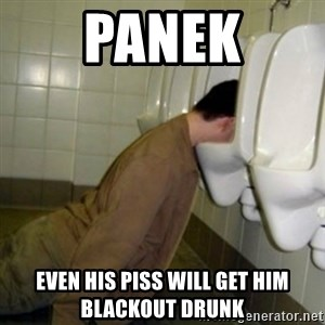 drunk meme - Panek even his piss will get him blackout drunk