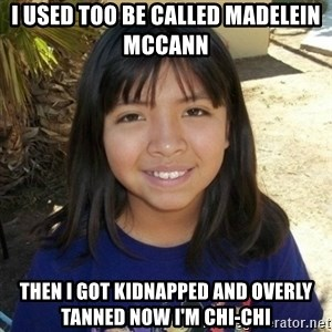 aylinfernanda - I USED TOO BE CALLED MADELEIN MCCANN THEN I GOT KIDNAPPED AND OVERLY TANNED NOW I'M CHI-CHI