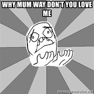 Whyyy??? - WHY MUM WAY DON'T YOU LOVE ME