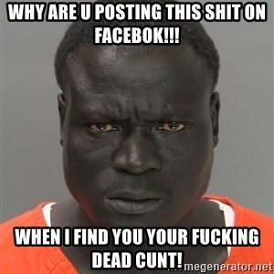 Jailnigger - Why are u posting this shit on facebok!!! when i find you your fucking dead cunt!