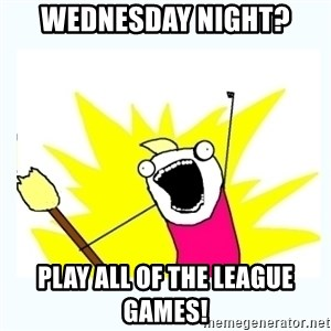 All the things - Wednesday night? play all of the league games!