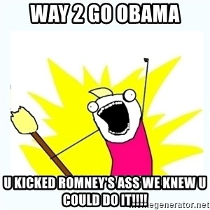 All the things - WAY 2 GO OBAMA U KICKED ROMNEY'S ASS WE KNEW U COULD DO IT!!!!