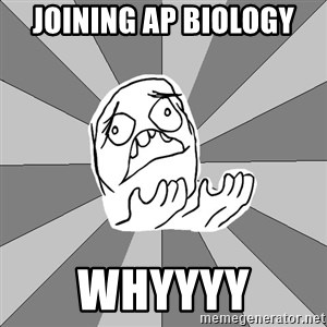 Whyyy??? - joining ap biology whyyyy