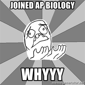 Whyyy??? - joined ap biology whyyy