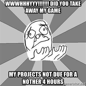 Whyyy??? - WWWHHHYYY!!!!!!! DID YOU TAKE AWAY MY GAME MY PROJECTS NOT DUE FOR A NOTHER 4 HOURS