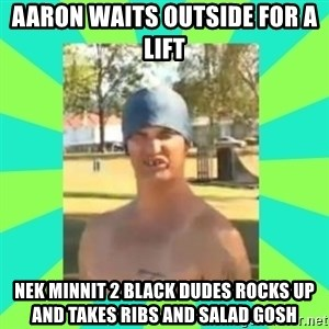 Nek minnit man - AARON WAITS OUTSIDE FOR A LIFT NEK MINNIT 2 BLACK DUDES ROCKS UP AND TAKES RIBS AND SALAD GOSH