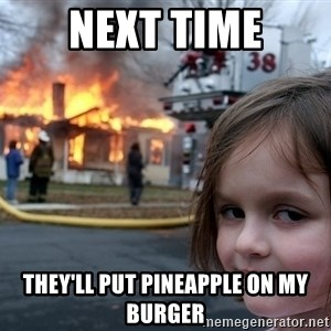 Disaster Girl - NEXT TIME THEY'LL PUT PINEAPPLE ON MY BURGER