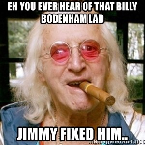 Jimmy Savile- - Eh you ever hear of that billy bodenham lad jimmy fixed him..