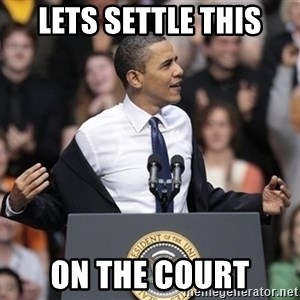 obama come at me bro - Lets settle this on the court