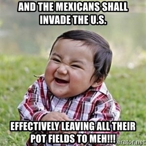 evil toddler kid2 - and the mexicans shall invade the u.s. effectively leaving all their pot fields to meh!!!