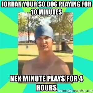 Nek minnit man - JORDAN YOUR SO DOG PLAYING FOR 10 MINUTES  NEK MINUTE PLAYS FOR 4 HOURS