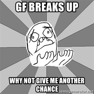 Whyyy??? - gf breaks up why not give me another chance