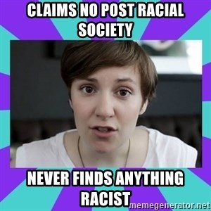 White Feminist - claims no post racial society never finds anything racist