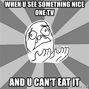 Whyyy??? - WHEN U SEE SOMETHING NICE ONE TV  AND U CAN'T EAT IT