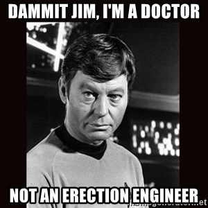Leonard McCoy - dammit jim, I'm a doctor not an erection engineer