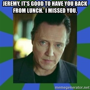 In Christopher Walken Voice - Jeremy, it's good to have you back from lunch.  I missed you.