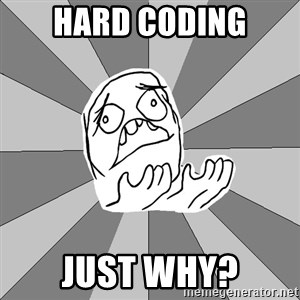 Whyyy??? - HARD CODING JUST WHY?