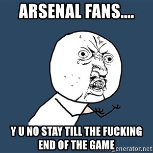 Y U No - arsenal fans.... y u no stay till the fucking end of the game
