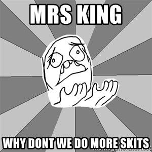 Whyyy??? - mrs king   why dont we do more skits