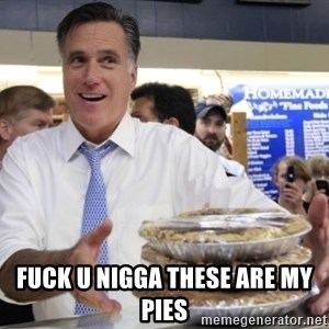 Romney with pies - FUCK U NIGGA THESE ARE MY PIES