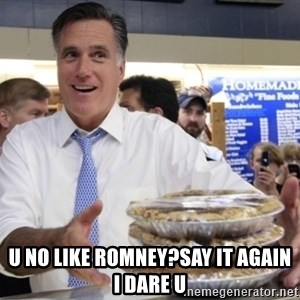 Romney with pies - U NO LIKE ROMNEY?SAY IT AGAIN I DARE U