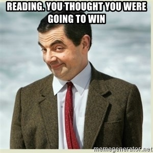 MR bean - REading. You thought you were going to win