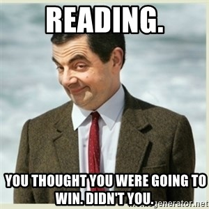 MR bean - Reading.  You thought you were going to win. Didn't you.