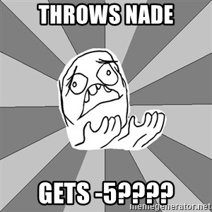 Whyyy??? - THROWS NADE GETS -5????