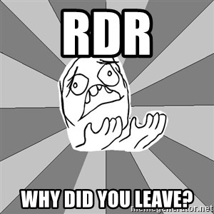 Whyyy??? - RDR why did you leave?