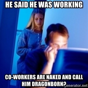 Internet Husband - He said he was working co-workers are naked and call him dragonborn?