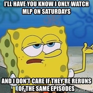 I'll have you know Spongebob - I'll have you know i only watch mlp on saturdays and i don't care if they're reruns of the same episodes