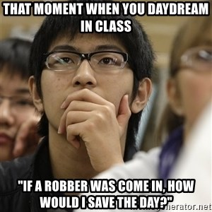 """Asian College Freshman - that moment when you daydream in class """"if a robber was come in, how would i save the day?"""""""