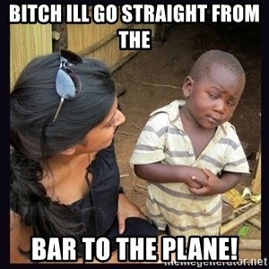 Skeptical third-world kid - BITCH ILL GO STRAIGHT FROM THE BAR TO THE PLANE!
