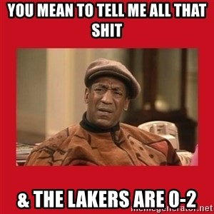 Deep Thoughts: By Bill Cosby - You mean to tell me all that shit & the lakers are 0-2