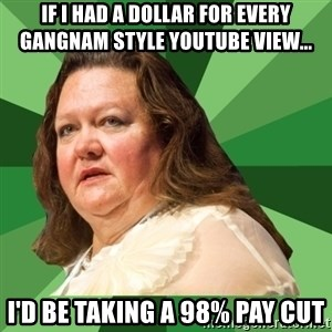 Dumb Whore Gina Rinehart - if i had a dollar for every gangnam style youtube view... i'd be taking a 98% pay cut