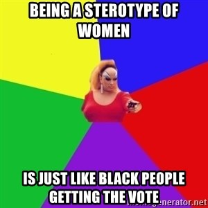 Privilege Denying Tranny - BeiNg a sterotype of women Is just like black peOple getting the vote