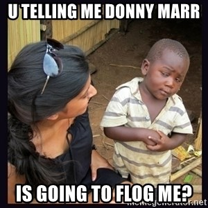 Skeptical third-world kid - U TELLING ME DONNY MARR  IS GOING TO FLOG ME?
