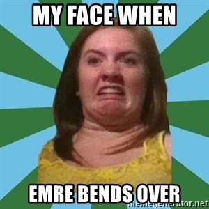 Disgusted Ginger - my face when  emre bends over