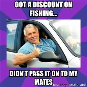 Perfect Driver - GOT A DISCOUNT ON FISHING... DIDN'T PASS IT ON TO MY MATES