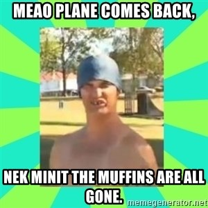 Nek minnit man - MEAO PLANE COMES BACK, NEK MINIT THE MUFFINS ARE ALL GONE.
