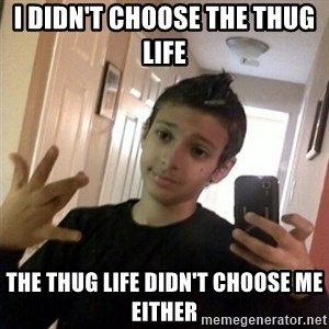 Thug life guy - I DIDN'T CHOOSE THE THUG LIFE  THE THUG LIFE DIDN'T CHOOSE ME EITHER