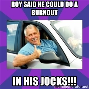 Perfect Driver - ROY SAID HE COULD DO A BURNOUT IN HIS JOCKS!!!