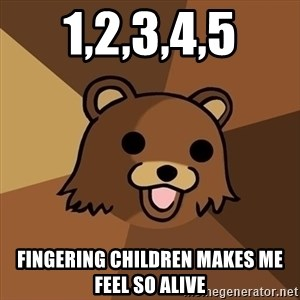 Pedobear - 1,2,3,4,5 fingering children makes me feel so alive