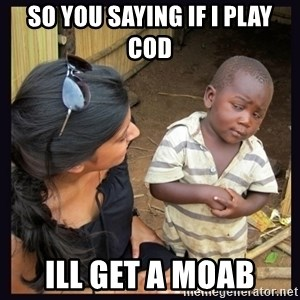 Skeptical third-world kid - SO YOU SAYING IF I PLAY COD  ILL GET A MOAB