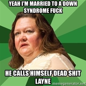 Dumb Whore Gina Rinehart - YEAH I'M MARRIED TO A DOWN SYNDROME FUCK HE CALLS HIMSELF DEAD SHIT LAYNE