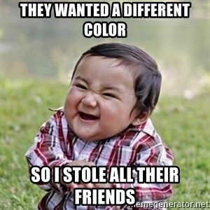 evil toddler kid2 - They wanted a different color so I stole all their friends